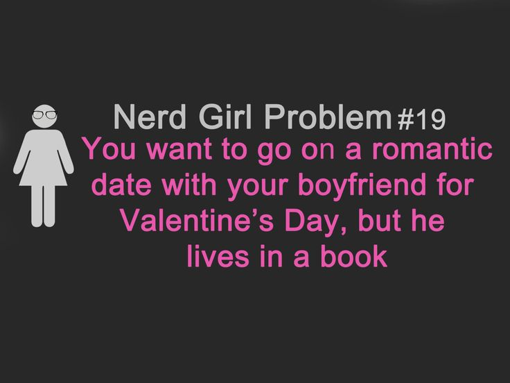 Nerd Girl Problems hahahahahahaha never really had that problem... Well maybe with Will Herondale and Jace Wayland but that was twice!!!
