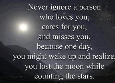 Never ignore a person who loves you, cares for you, and misses you, because one day, you might wake up and realize you lost the moon while counting the stars.