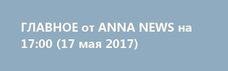 ГЛАВНОЕ от ANNA NEWS на 17:00 (17 мая 2017) http://rusdozor.ru/2017/05/17/glavnoe-ot-anna-news-na-1700-17-maya-2017/  Боевики ИГ (запрещенна в России) взяли на себя ответственность за нападение на телерадиокомпанию в Афгнистане. Напомним, сегодня утром на востоке Афганистана в провинции Нангархар в городе Джелалабад было совершено вооруженное нападение на здание государственной теле-радио-компании страны. 2. Новый президент Франции ...