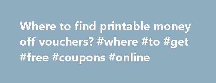 Where to find printable money off vouchers? #where #to #get #free #coupons #online http://coupons.remmont.com/where-to-find-printable-money-off-vouchers-where-to-get-free-coupons-online/  #free money off coupons printable # Thread: where to find printable money off vouchers?? Am hooked on coupons, spend hours looking for them. Best ones i find are on beforeIshop (or co.uk). I also pick a brand (ie Kingsmill bread, Aunt Bessie etc. ), register with them and they usually have a coupon/voucher…