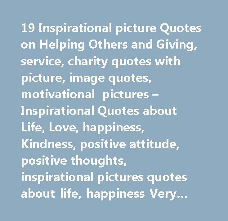 19 Inspirational picture Quotes on Helping Others and Giving, service, charity quotes with picture, image quotes, motivational pictures – Inspirational Quotes about Life, Love, happiness, Kindness, positive attitude, positive thoughts, inspirational pictures quotes about life, happiness Very Best Quotes #inspirational #quotes #from #authors…