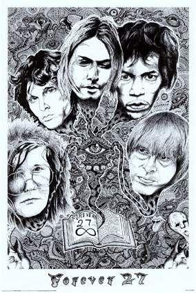 FOREVER 27...   Jim Morrison (The Doors)  Jimi Hendrix  Brian Jones (Rolling Stones)  Kurt Cobain (Nirvana)  Janis Joplin