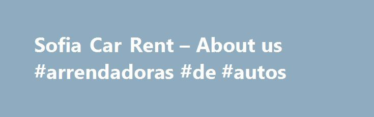 Sofia Car Rent – About us #arrendadoras #de #autos http://renta.nef2.com/sofia-car-rent-about-us-arrendadoras-de-autos/  #us rent a car # About Sofia Car Rent SOFIA CAR RENT is a division of Motoroads Ltd – licensed and well known tour operator in Bulgaria. Sofia Car Rent operates primarily at Sofia airport and in Sofia region serving customers travelling to Borovets, Bansko and Pamporovo. We operate 24 hours and will deliver your car rental to your private address, hotel or any place in…