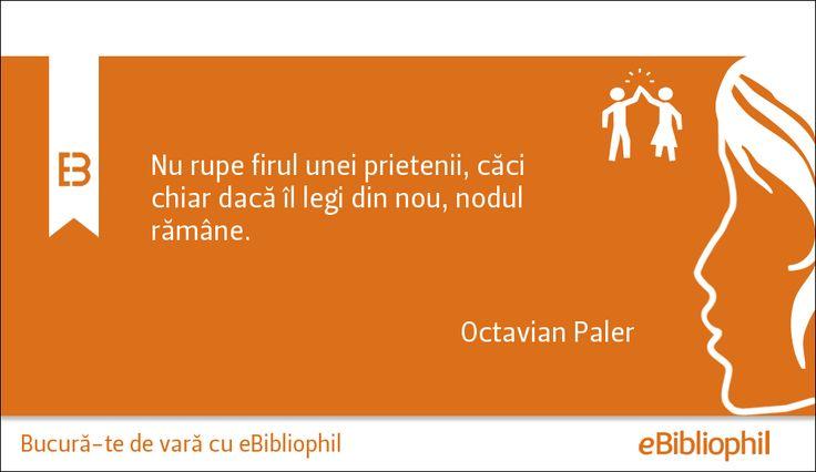 """""""Nu rupe firul unei prietenii, căci chiar dacă îl legi din nou, nodul rămâne."""" Octavian Paler"""