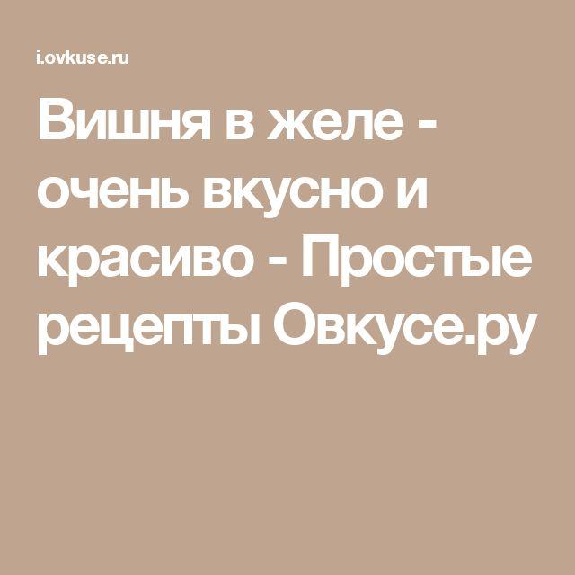 Вишня в желе - очень вкусно и красиво - Простые рецепты Овкусе.ру