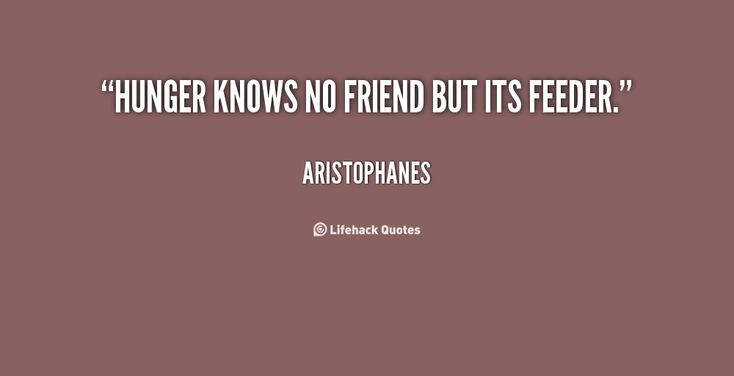Hunger knows no friend but its feeder. - Aristophanes at Lifehack ...
