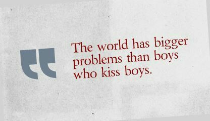 One of the most asinine ideas to me is the God has a problem with who we love, especially in today's world. It would appear he has much bigger fish to fry than boys who kiss boys.