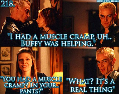 Spike: I had a muscle cramp, Buffy was helping. Tara: You had a muscle cramp? In your pants? Spike: What? It's a real thing.