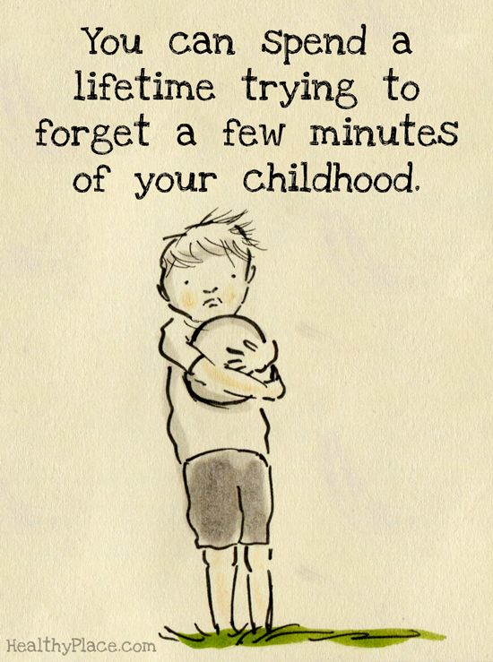 Quote on abuse: You can spend a lifetime trying to forget a few minutes of your childhood.   www.HealthyPlace.com