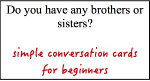 Simple conversation cards for absolute beginners. Printable cards in English, French, Spanish and Tagalog.
