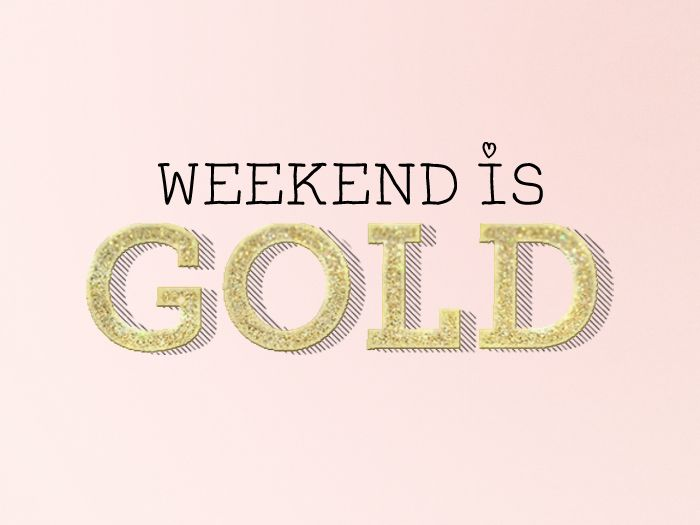 weekend is gold <3