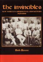 The Invincibles : New Norcia's Aboriginal cricketers, 1879-1906 / Bob Reece.