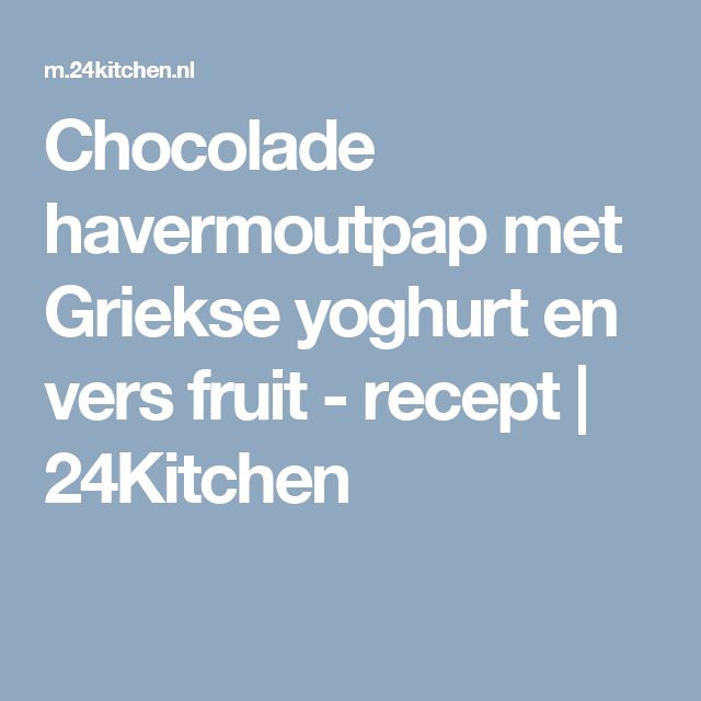 Chocolade havermoutpap met Griekse yoghurt en vers fruit - recept | 24Kitchen