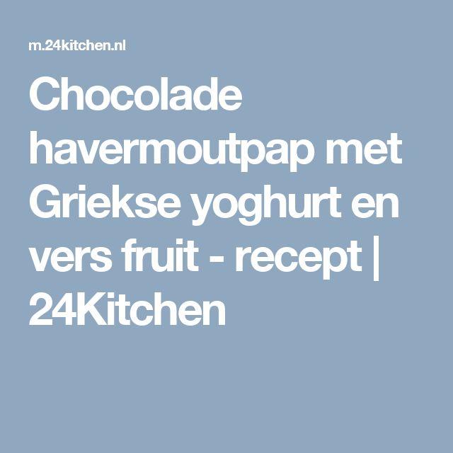 Chocolade havermoutpap met Griekse yoghurt en vers fruit - recept   24Kitchen