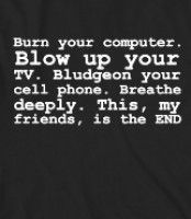Burn your computer. Blow up your TV. Bludgeon your cell phone. Breathe deeply. This, my friends, is - Burn your computer. Blow up your TV. B...