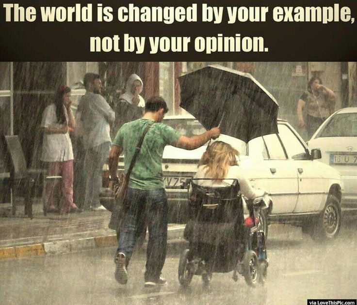 The world is changed by your example, not by your opinion.