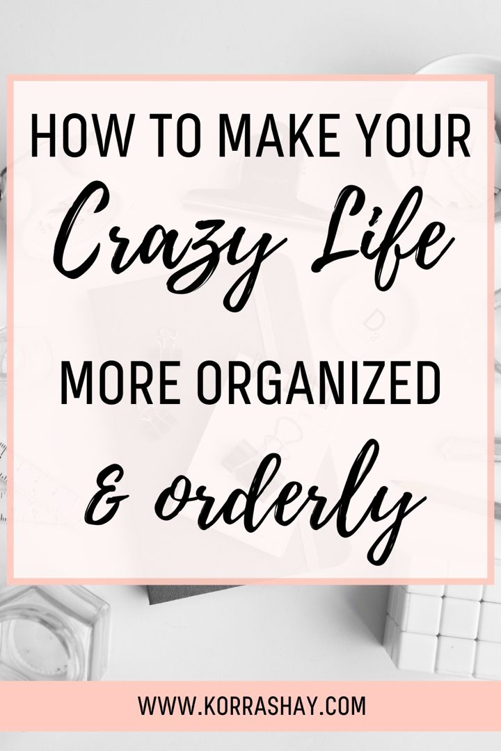 How To Make Your Crazy Life More Organized And Orderly Organization Life Crazy Life