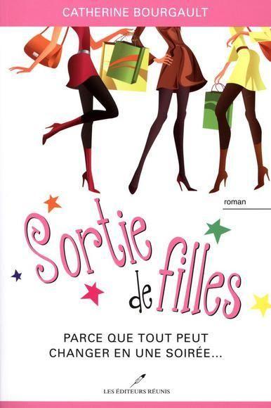 Sortie de filles (tome 1) : Parce que tout peut changer en une soirée… - Catherine Bourgault