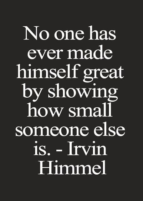 No one has ever made himself great by showing how small someone else is | Inspirational Quotes