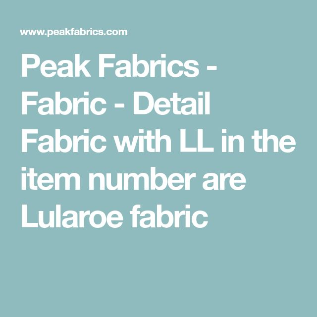 Peak Fabrics - Fabric - Detail Fabric with LL in the item number are Lularoe fabric