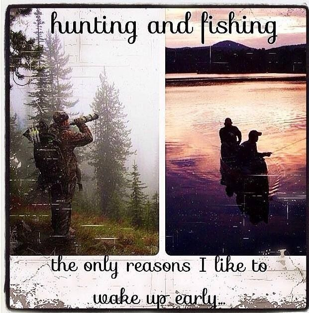 Even though I don't really like to get up, hunting and fishingare the only reasons i m getting up earlier than 8am
