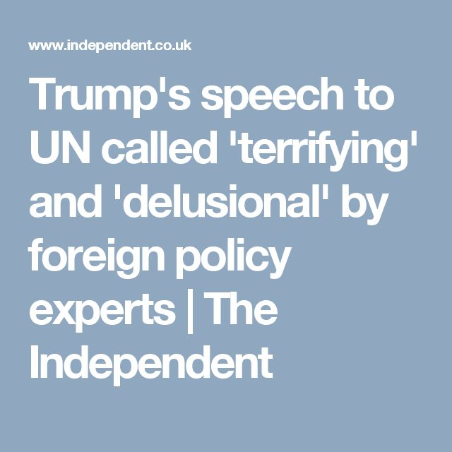 Trump's speech to UN called 'terrifying' and 'delusional' by foreign policy experts | The Independent