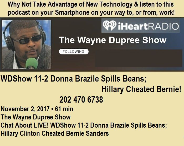 @WayneDupreeShow 2NOV2017 https://www.iheart.com/podcast/53-The-Wayne-Dupree-Show-27463870/episode/live-wdshow-11-2-donna-brazile-spills-28614076/ #GG #Boomers #GenX #Millennials #Teen #College #HighSchool #HomeSchool #Military #PJNET Donna Brazile Hillary Clinton Don Mashak Lynch Comey Don Mashak Cynical Patriot Bernie Sanders DNC primary election 2016 cheat fraud steal Bill Clinton