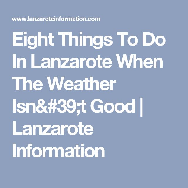 Eight Things To Do In Lanzarote When The Weather Isn't Good | Lanzarote Information