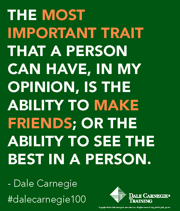 """The most important trait that a person can have, in my opinion, is the ability to make friends; or the ability to see the best in a person."" - Dale Carnegie"