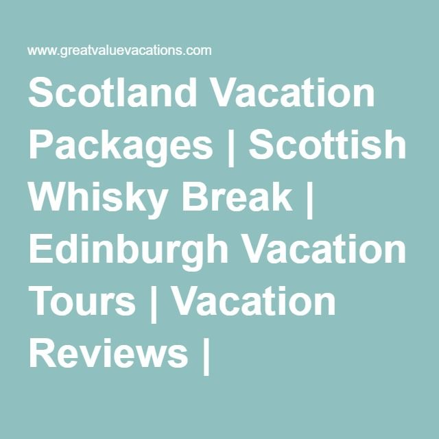 Scotland Vacation Packages | Scottish Whisky Break | Edinburgh Vacation Tours | Vacation Reviews | GreatValueVacations.com
