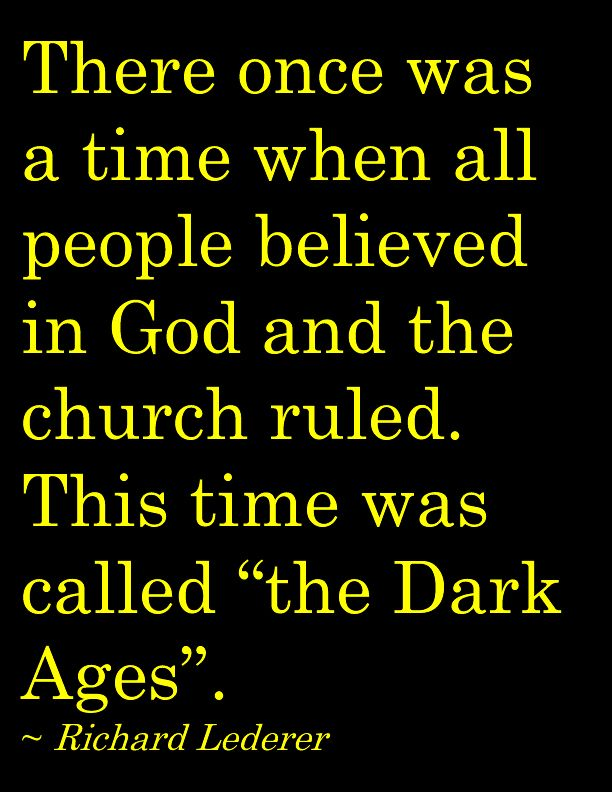 Think about why that is, and where we would be today if we hadn't broken out of the dark ages.