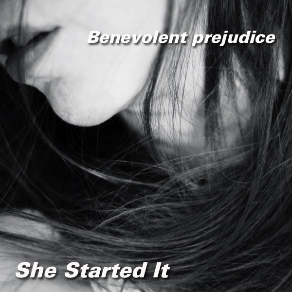 Benevolent prejudice - She Started It