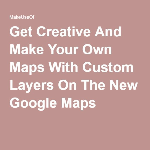 Get Creative And Make Your Own Maps With Custom Layers On The New Google Maps