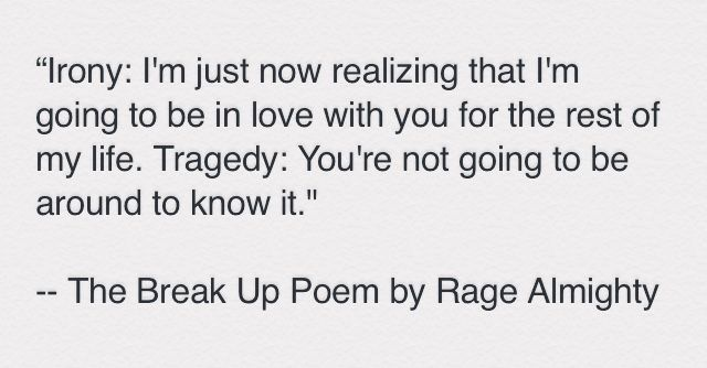 """""""Irony: I'm just now realizing that I'm going to be in love with you for the rest of my life. Tragedy: You're not going to be around to know it."""" -- The Break Up Poem by Rage Almighty #Poetry #SpilledInk"""