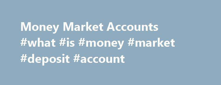 Money Market Accounts #what #is #money #market #deposit #account http://hawai.remmont.com/money-market-accounts-what-is-money-market-deposit-account/  # Displaying 1- 40 of 176 Results Personal Money Market Accounts The Money Market Account is a savings account that earns interest based on the performance of underlying variables in the money market. Money Market Accounts are sorted in the table above according to their money market rates, from highest to lowest. Online banks usually offer…
