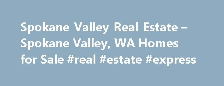 Spokane Valley Real Estate – Spokane Valley, WA Homes for Sale #real #estate #express http://real-estate.nef2.com/spokane-valley-real-estate-spokane-valley-wa-homes-for-sale-real-estate-express/  #spokane real estate # More Property Records Find Spokane Valley, WA homes for sale and other Spokane Valley real estate on realtor.com . Search Spokane Valley houses, condos, townhomes and single-family homes by price and location. Our extensive database of real estate listings provide the most…