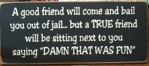 A good friend will come and bail you out of jail but a True friend will be sitting next to you saying damn that was fun | Anonymous ART of Revolution