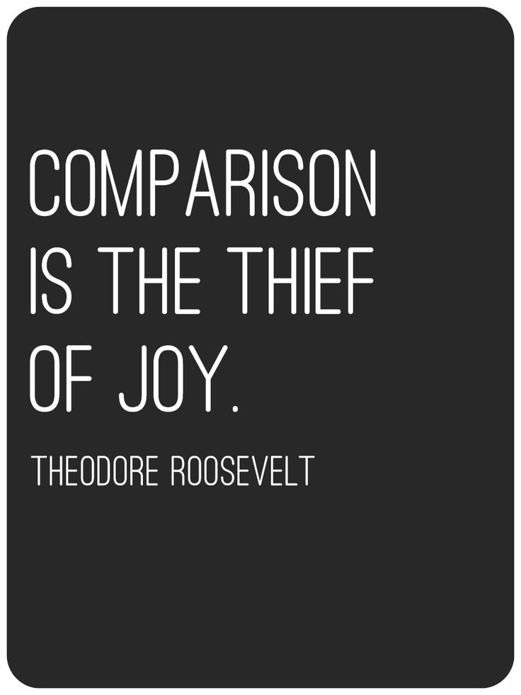 I used this quote today. You can't compare yourself to others. No person, no circumstance, no experience is the same. Comparing what you have to what others have will only lead to misery.
