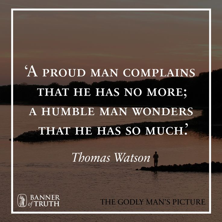 A proud man complains that he has no more. A humble man wonders that he has so much.
