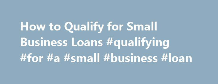 How to Qualify for Small Business Loans #qualifying #for #a #small #business #loan http://el-paso.nef2.com/how-to-qualify-for-small-business-loans-qualifying-for-a-small-business-loan/  # How to Qualify for Small Business Loans Have a firm idea of your financial needs before applying for a loan. Related Articles If you re starting a small business and don t have enough funds to cover your startup costs, a small business loan can help you get up and running. The guidelines set by the Small…