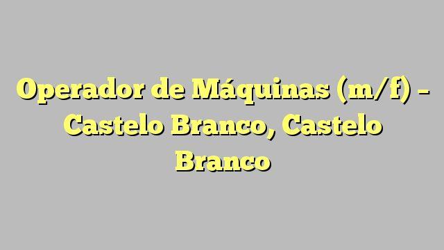 Operador de Máquinas (m/f) - Castelo Branco, Castelo Branco