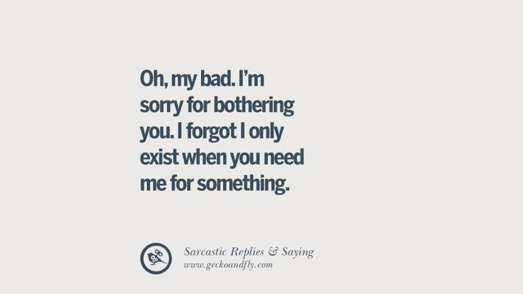 Oh, my bad. I'm sorry for bothering you. I forgot I only exist when you need me for something. Funny Non-Swearing Insults And Sarcastic Quotes for fake friends, ex bf, ex gf, boyfriend, girlfriend, enemies and haters facebook twitter pinterest