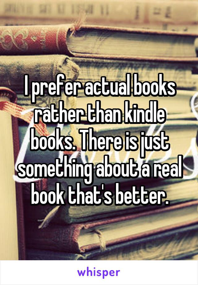 I prefer actual books rather than kindle books. There is just something about a real book that's better.