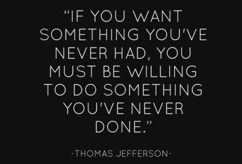 If you want something you've never had, you must be willing to do something you've never done. Thomas Jefferson #inpirational