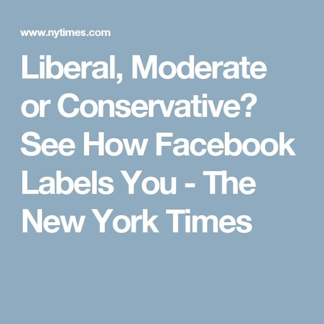 Liberal, Moderate or Conservative? See How Facebook Labels You - The New York Times