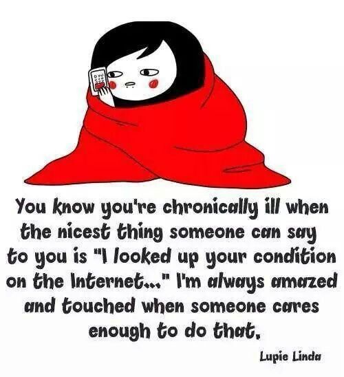 lupie linda - how touching it is when someone takes the time & shows try care enough to google your illness so they can understand more. I don't think I've ever had a friend or family member say this to me.