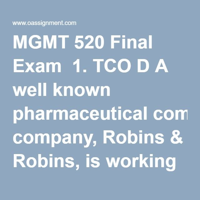 MGMT 520 Final Exam  1. TCO D A well known pharmaceutical company, Robins & Robins, is working through a public scandal. Three popular medications that they sell over the counter have been determined to be tainted with small particles of plastic explosive. The plastic explosives came from a Robins & Robins supplier named Casings, Inc., that supplies the capsule casings for the medication pills. Casings, Inc., also sells shell casings for ammunition. Over $8 million in inventory is impacted…