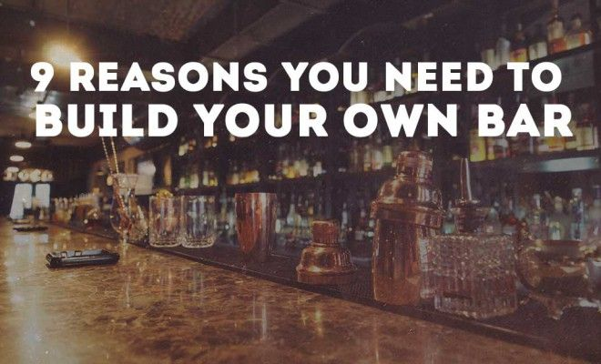 The 9 Reasons You Need to Build Your Own Bar