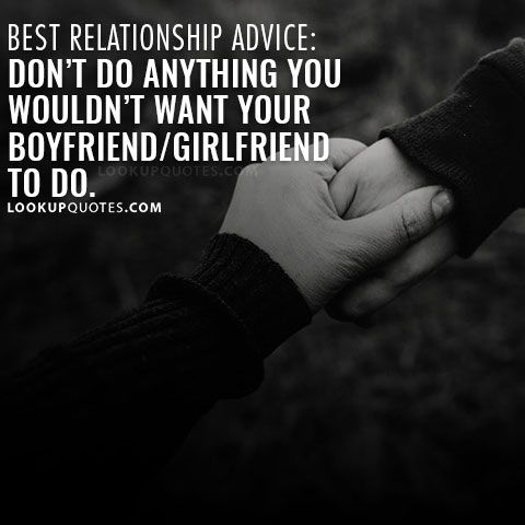 Best relationship advice: Don't do anything you wouldn't want your boyfriend/girlfriend to do.