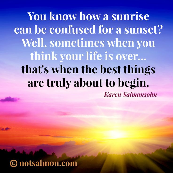 You know how a sunrise can be confused for a sunset? Well, sometimes when you think your life is over, that's when the best things are truly about to  begin. @notsalmon